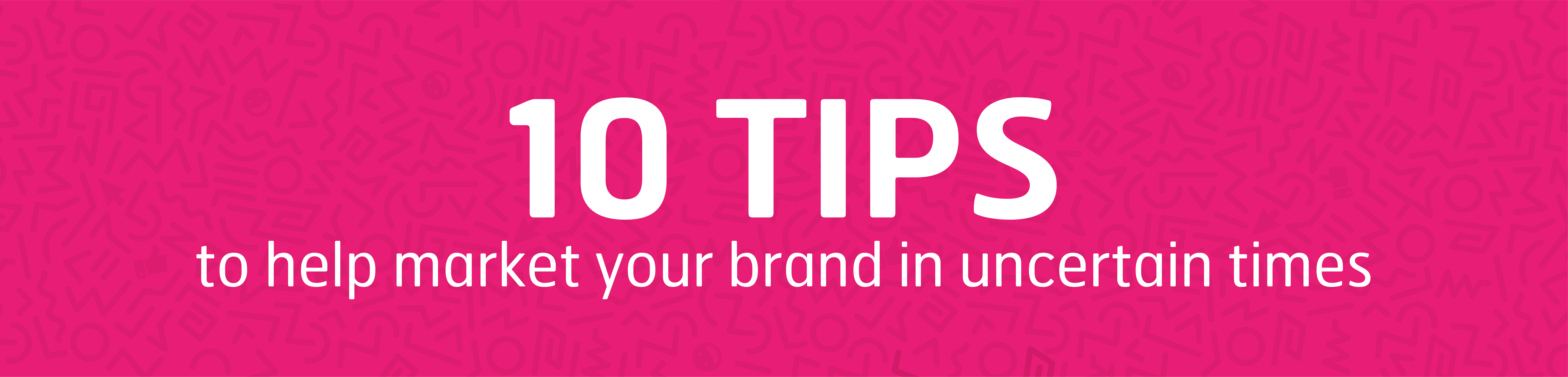 10 tips to help market your brand in uncertain times