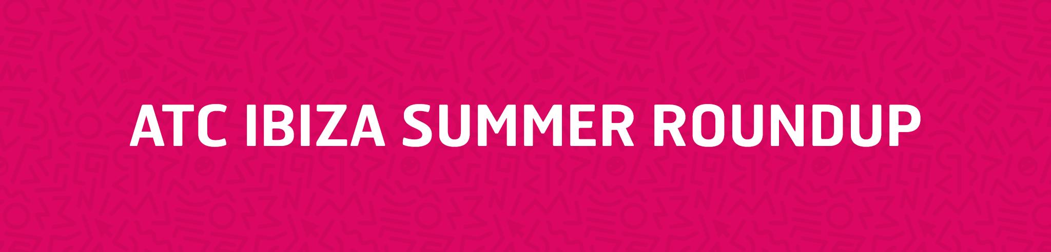 ATC Ibiza Summer Roundup